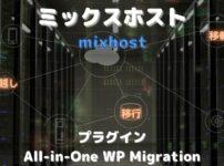 mixhostにWordPressを移行・移転・引っ越しする方法と注意点を徹底解説【All-in-One WP Migration】