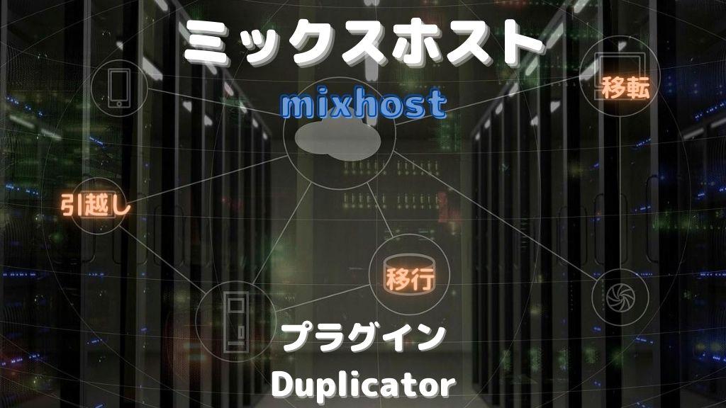 ミックスホストにワードプレスを移行する方法と注意点を徹底解説【Duplicatorプラグイン】