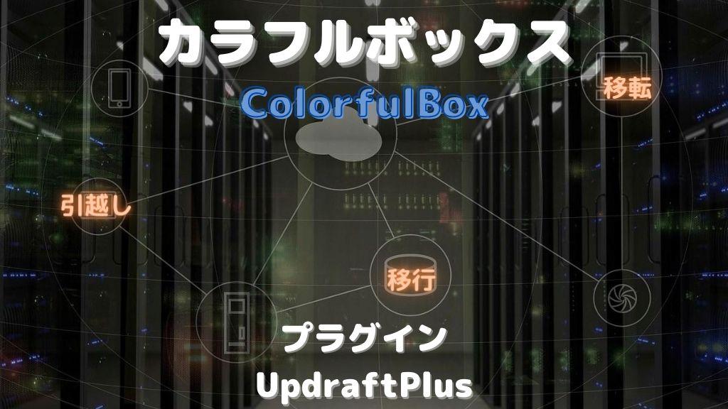 ColerfulBoxにWordPressを移行する方法と注意点を徹底解説【UpdraftPlusプラグイン】